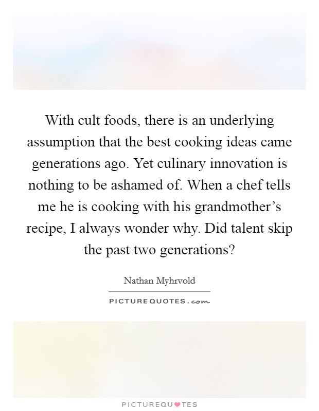 With cult foods, there is an underlying assumption that the best cooking ideas came generations ago. Yet culinary innovation is nothing to be ashamed of. When a chef tells me he is cooking with his grandmother's recipe, I always wonder why. Did talent skip the past two generations? Picture Quote #1