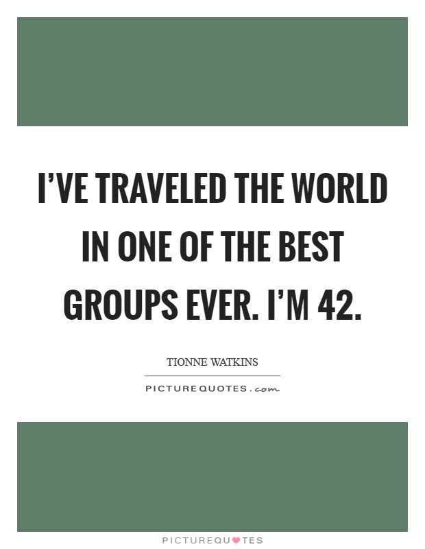 I've traveled the world in one of the best groups ever. I'm 42 Picture Quote #1