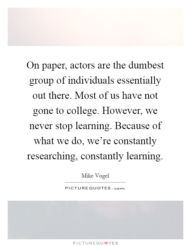 On paper, actors are the dumbest group of individuals essentially out there. Most of us have not gone to college. However, we never stop learning. Because of what we do, we're constantly researching, constantly learning Picture Quote #1