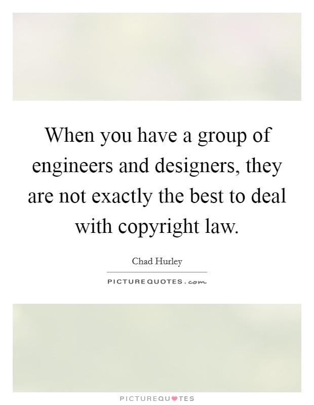 When you have a group of engineers and designers, they are not exactly the best to deal with copyright law Picture Quote #1