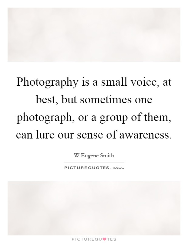Photography is a small voice, at best, but sometimes one photograph, or a group of them, can lure our sense of awareness Picture Quote #1