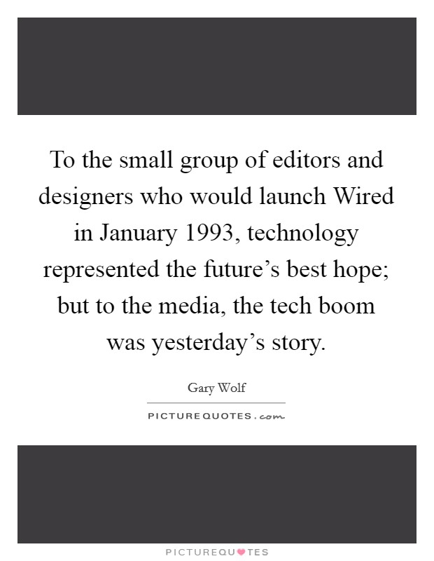 To the small group of editors and designers who would launch Wired in January 1993, technology represented the future's best hope; but to the media, the tech boom was yesterday's story Picture Quote #1