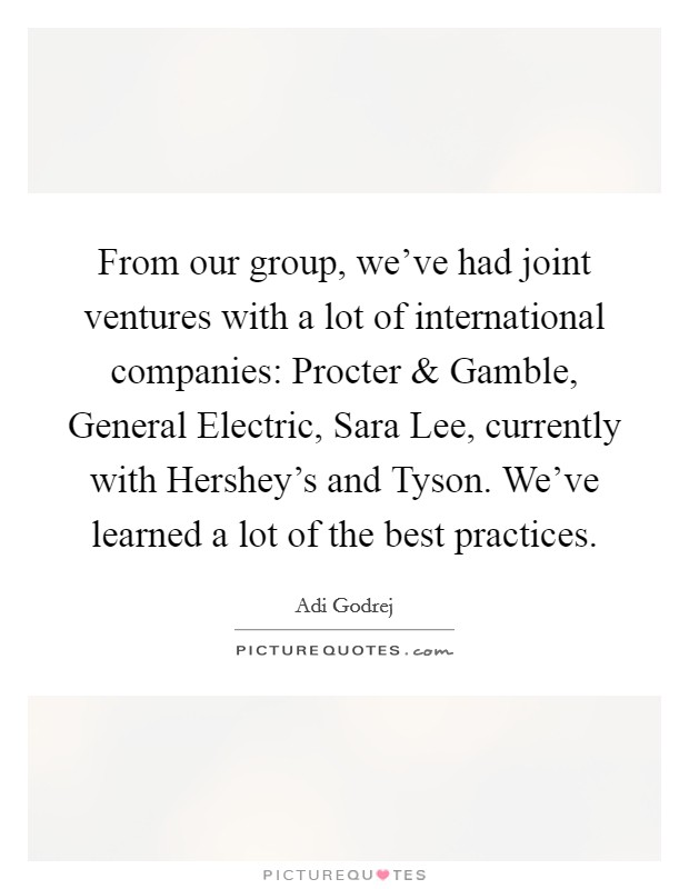 From our group, we've had joint ventures with a lot of international companies: Procter and Gamble, General Electric, Sara Lee, currently with Hershey's and Tyson. We've learned a lot of the best practices Picture Quote #1