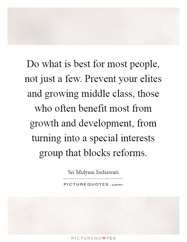 Do what is best for most people, not just a few. Prevent your elites and growing middle class, those who often benefit most from growth and development, from turning into a special interests group that blocks reforms Picture Quote #1