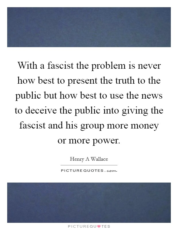 With a fascist the problem is never how best to present the truth to the public but how best to use the news to deceive the public into giving the fascist and his group more money or more power Picture Quote #1