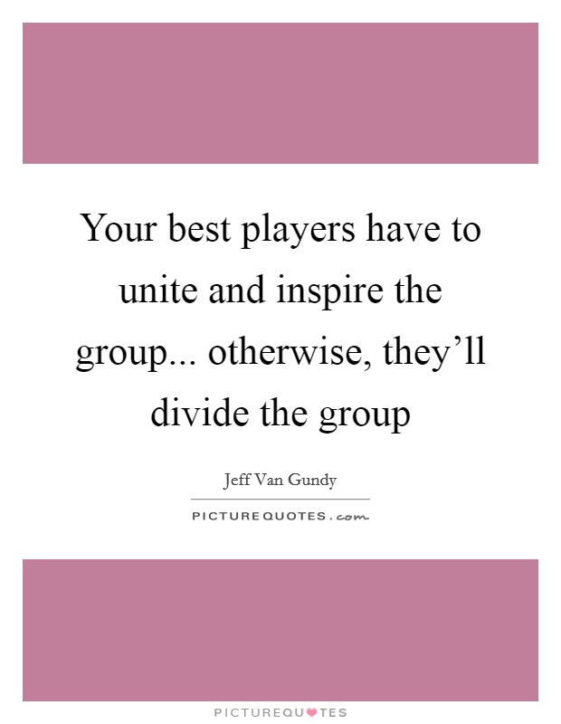Your best players have to unite and inspire the group... otherwise, they'll divide the group Picture Quote #1