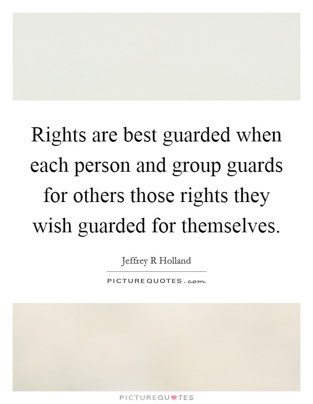 Rights are best guarded when each person and group guards for others those rights they wish guarded for themselves Picture Quote #1