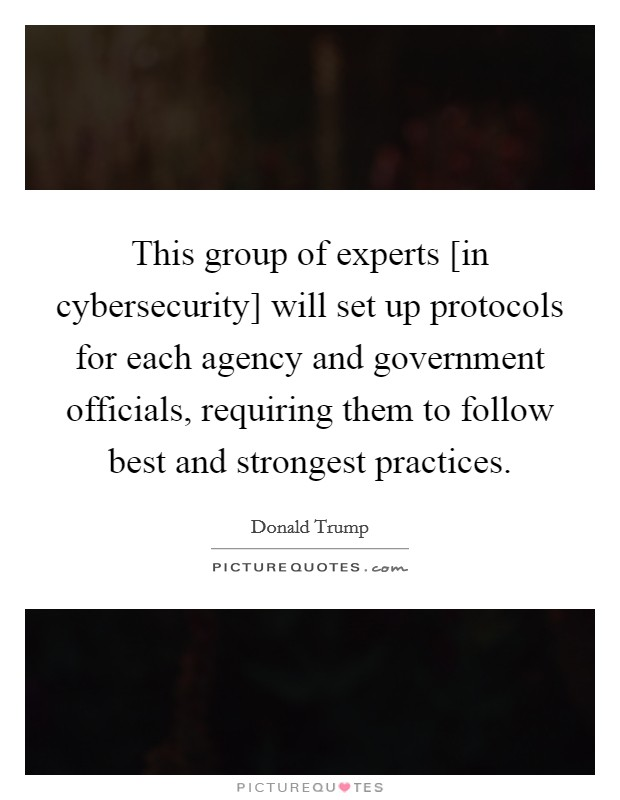 This group of experts [in cybersecurity] will set up protocols for each agency and government officials, requiring them to follow best and strongest practices Picture Quote #1