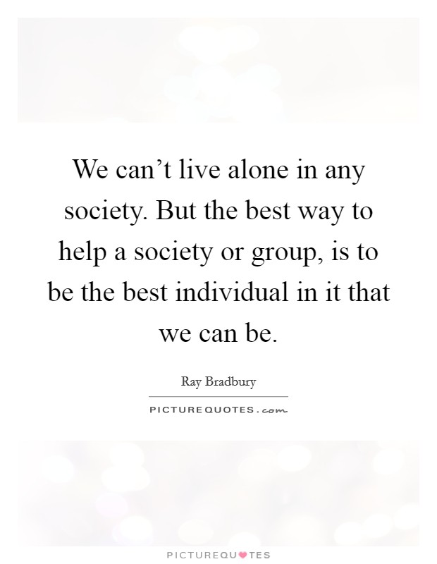 We can't live alone in any society. But the best way to help a society or group, is to be the best individual in it that we can be Picture Quote #1