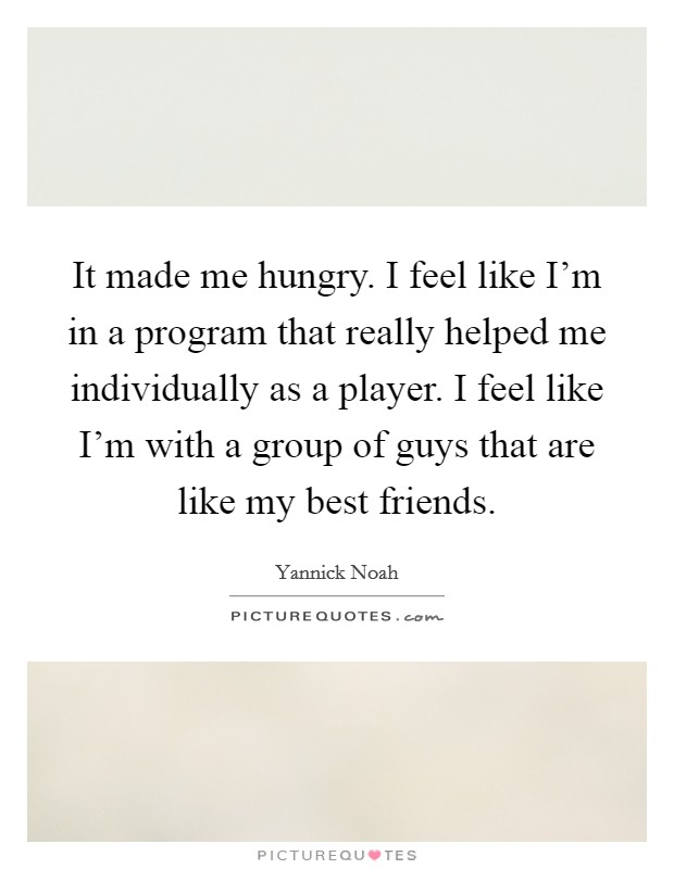 It made me hungry. I feel like I'm in a program that really helped me individually as a player. I feel like I'm with a group of guys that are like my best friends Picture Quote #1