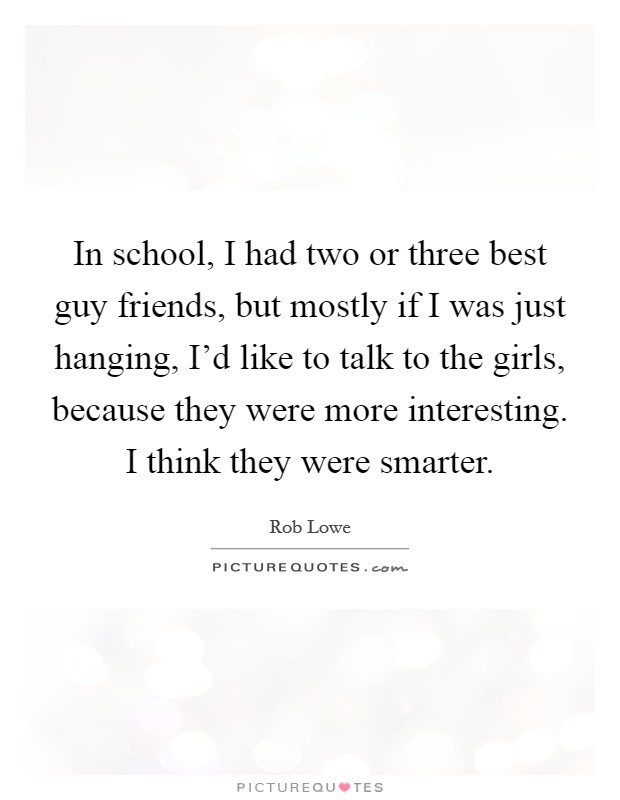 In school, I had two or three best guy friends, but mostly if I was just hanging, I'd like to talk to the girls, because they were more interesting. I think they were smarter Picture Quote #1
