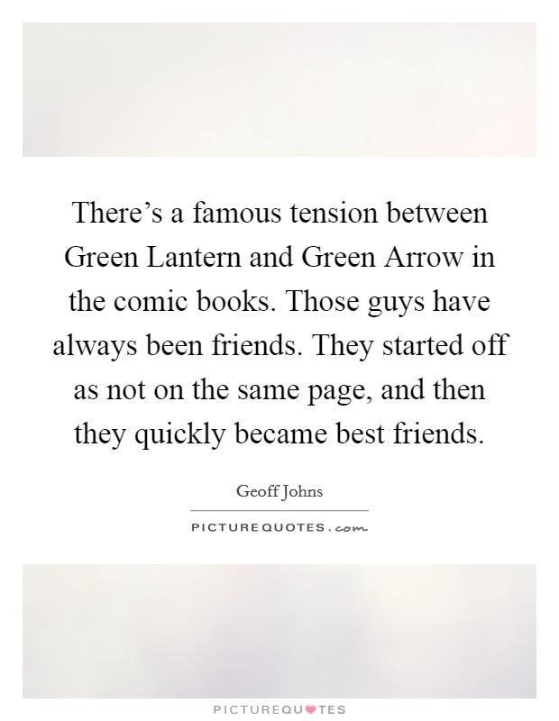 There's a famous tension between Green Lantern and Green Arrow in the comic books. Those guys have always been friends. They started off as not on the same page, and then they quickly became best friends Picture Quote #1