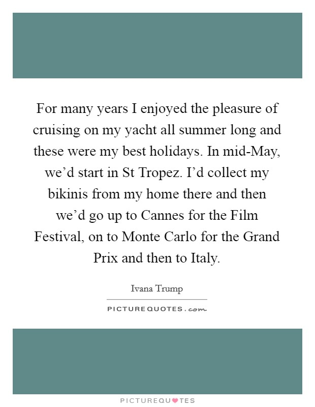 For many years I enjoyed the pleasure of cruising on my yacht all summer long and these were my best holidays. In mid-May, we'd start in St Tropez. I'd collect my bikinis from my home there and then we'd go up to Cannes for the Film Festival, on to Monte Carlo for the Grand Prix and then to Italy Picture Quote #1