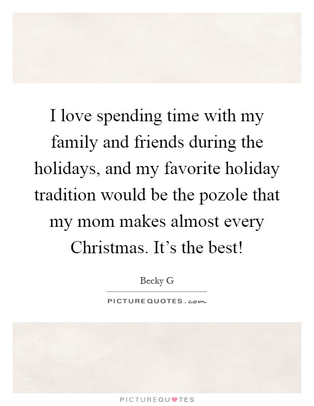 I love spending time with my family and friends during the holidays, and my favorite holiday tradition would be the pozole that my mom makes almost every Christmas. It's the best! Picture Quote #1