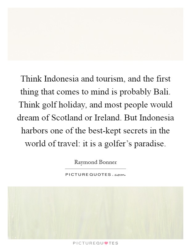 Think Indonesia and tourism, and the first thing that comes to mind is probably Bali. Think golf holiday, and most people would dream of Scotland or Ireland. But Indonesia harbors one of the best-kept secrets in the world of travel: it is a golfer's paradise Picture Quote #1