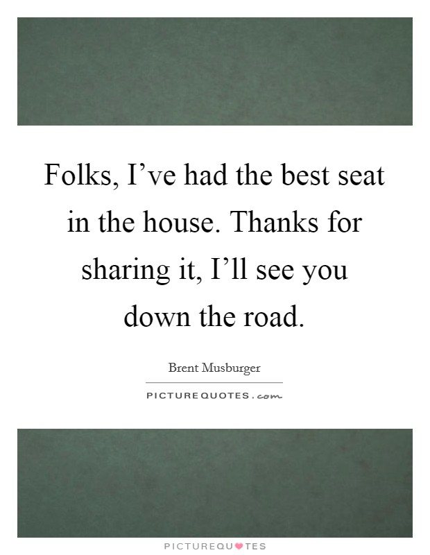 Folks, I've had the best seat in the house. Thanks for sharing it, I'll see you down the road Picture Quote #1