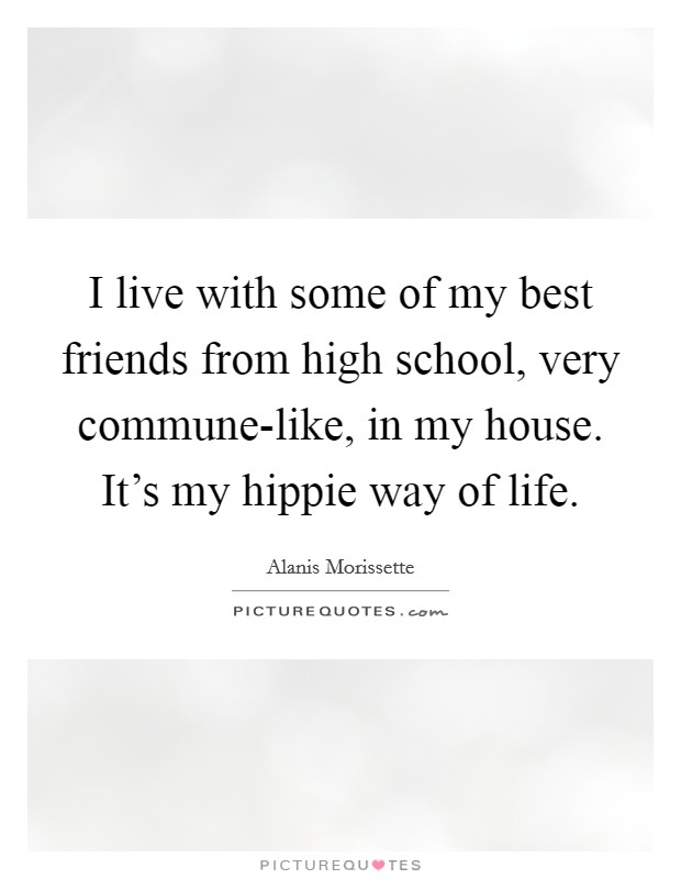 I live with some of my best friends from high school, very commune-like, in my house. It's my hippie way of life Picture Quote #1