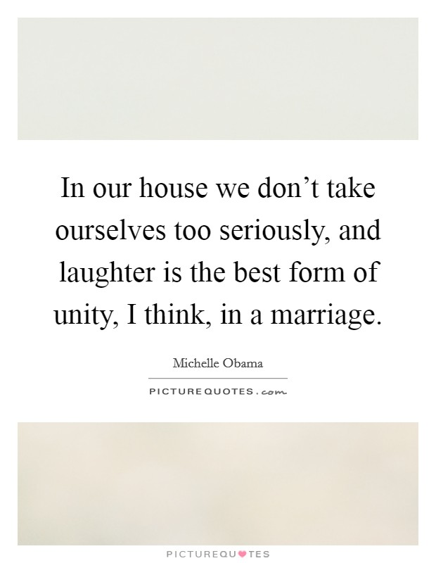 In our house we don't take ourselves too seriously, and laughter is the best form of unity, I think, in a marriage Picture Quote #1