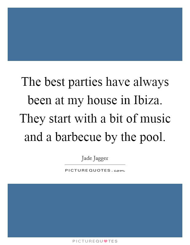 The best parties have always been at my house in Ibiza. They start with a bit of music and a barbecue by the pool Picture Quote #1