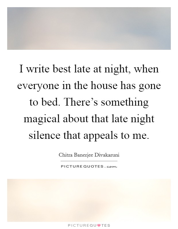 I write best late at night, when everyone in the house has gone to bed. There's something magical about that late night silence that appeals to me Picture Quote #1