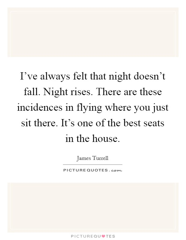 I've always felt that night doesn't fall. Night rises. There are these incidences in flying where you just sit there. It's one of the best seats in the house Picture Quote #1
