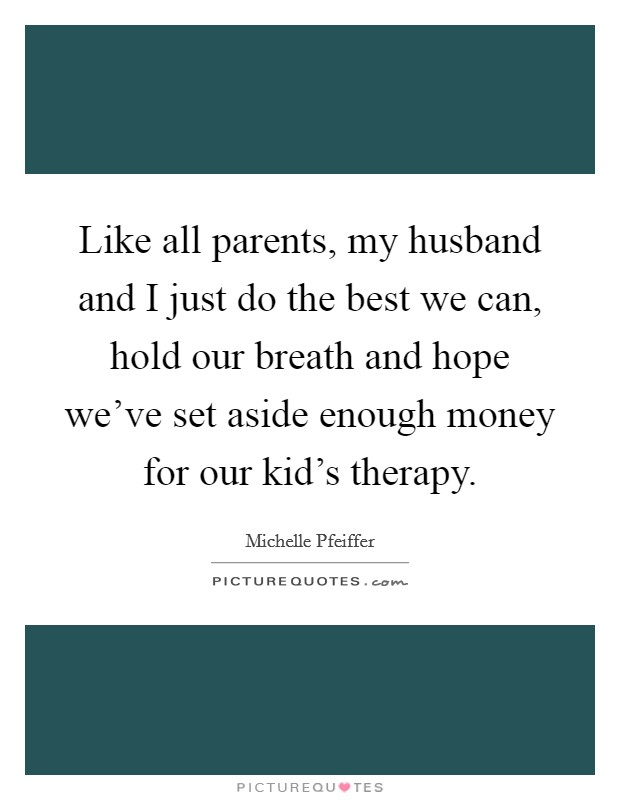 Like all parents, my husband and I just do the best we can, hold our breath and hope we've set aside enough money for our kid's therapy Picture Quote #1