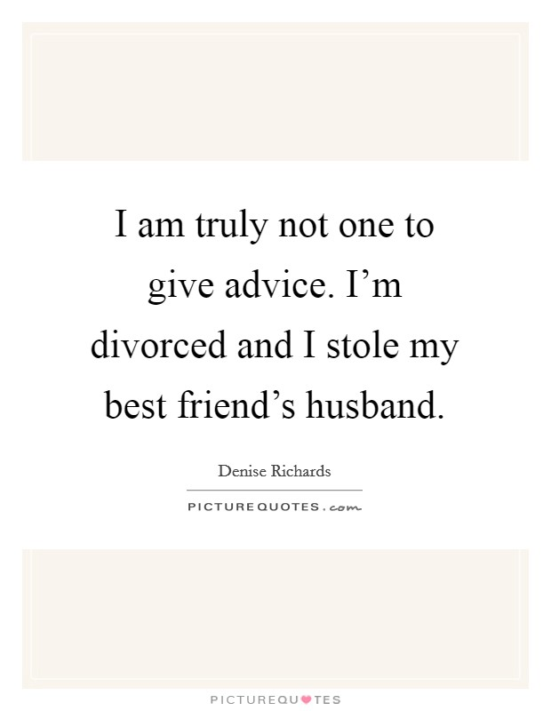 I am truly not one to give advice. I'm divorced and I stole my best friend's husband Picture Quote #1