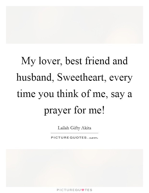 My lover, best friend and husband, Sweetheart, every time you think of me, say a prayer for me! Picture Quote #1