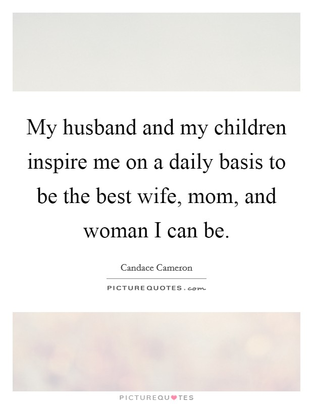 My husband and my children inspire me on a daily basis to be the best wife, mom, and woman I can be Picture Quote #1