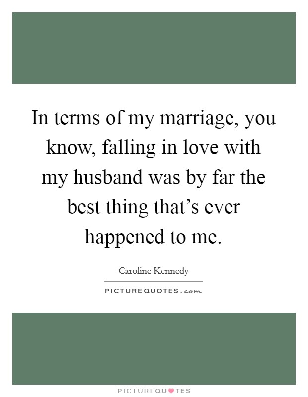 In terms of my marriage, you know, falling in love with my husband was by far the best thing that's ever happened to me Picture Quote #1