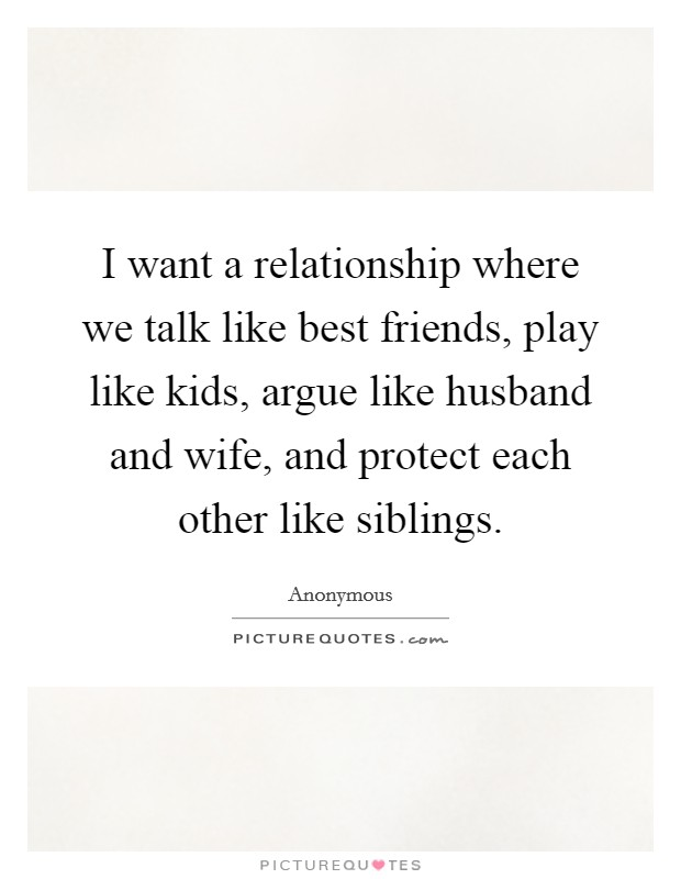 I want a relationship where we talk like best friends, play like kids, argue like husband and wife, and protect each other like siblings Picture Quote #1