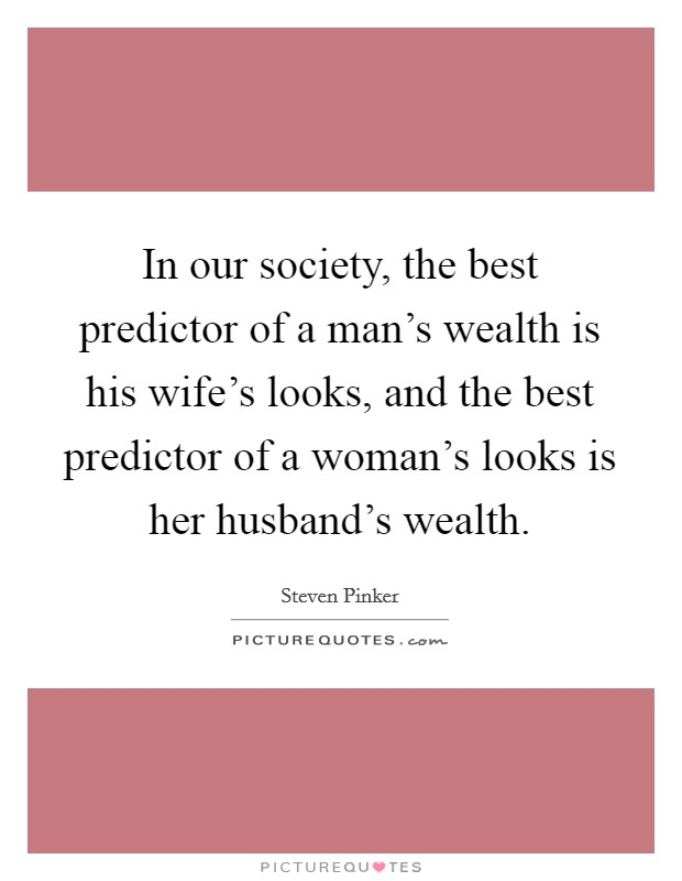 In our society, the best predictor of a man's wealth is his wife's looks, and the best predictor of a woman's looks is her husband's wealth Picture Quote #1