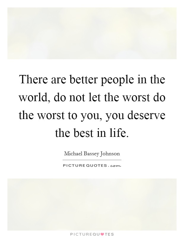 There are better people in the world, do not let the worst do the worst to you, you deserve the best in life Picture Quote #1