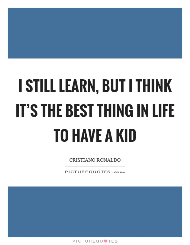 I still learn, but I think it's the best thing in life to have a kid Picture Quote #1