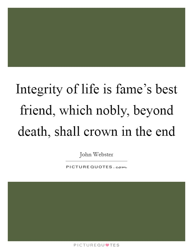 Integrity of life is fame's best friend, which nobly, beyond death, shall crown in the end Picture Quote #1