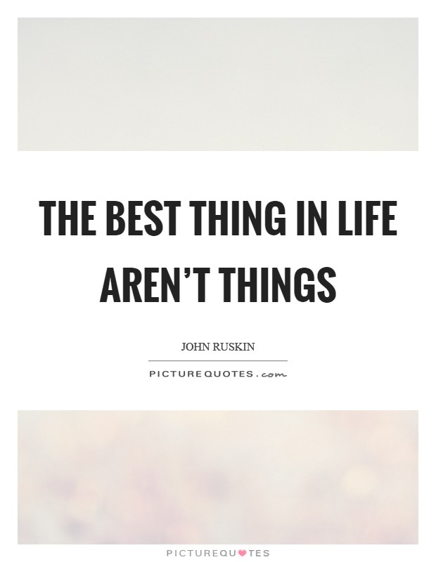 The best thing in life aren't things Picture Quote #1