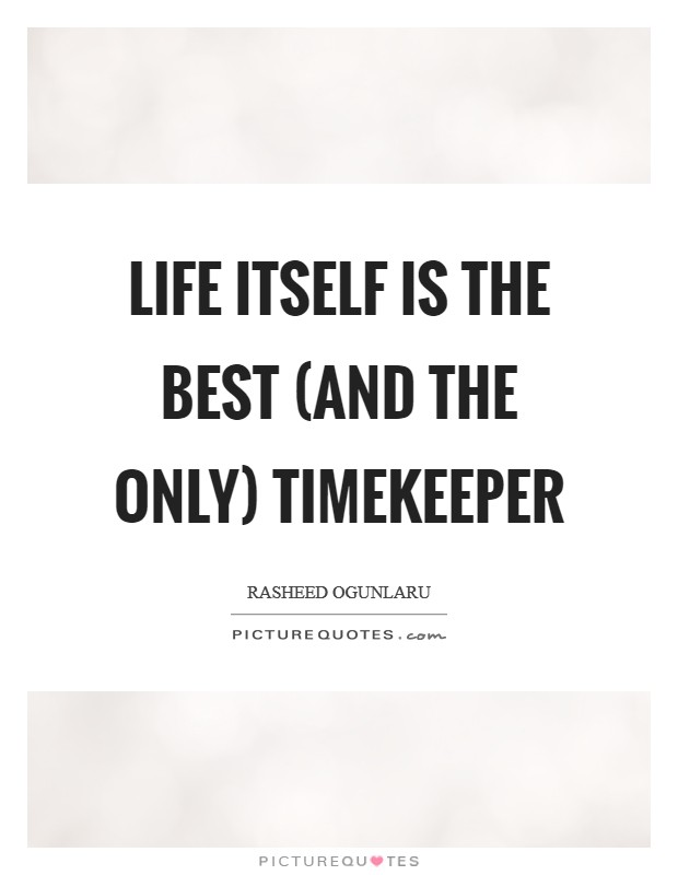 Life itself is the best (and the only) timekeeper Picture Quote #1