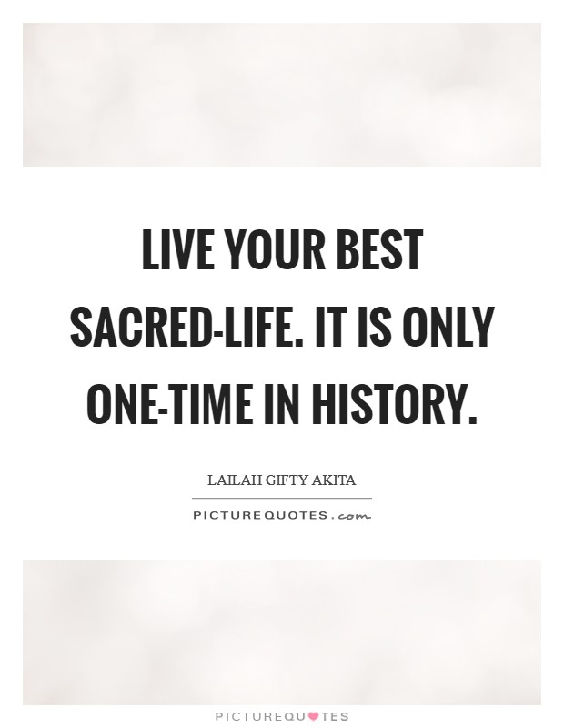 Live your best sacred-life. It is only one-time in history Picture Quote #1