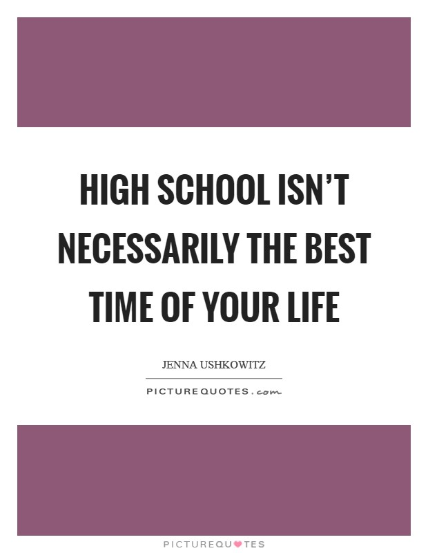 High school isn't necessarily the best time of your life Picture Quote #1
