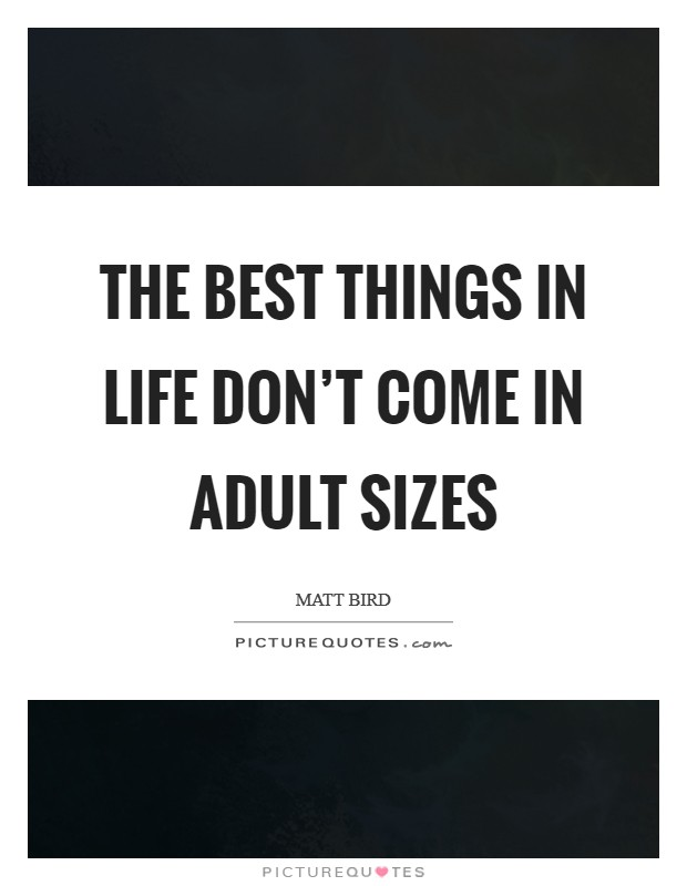 The best things in life don't come in adult sizes Picture Quote #1