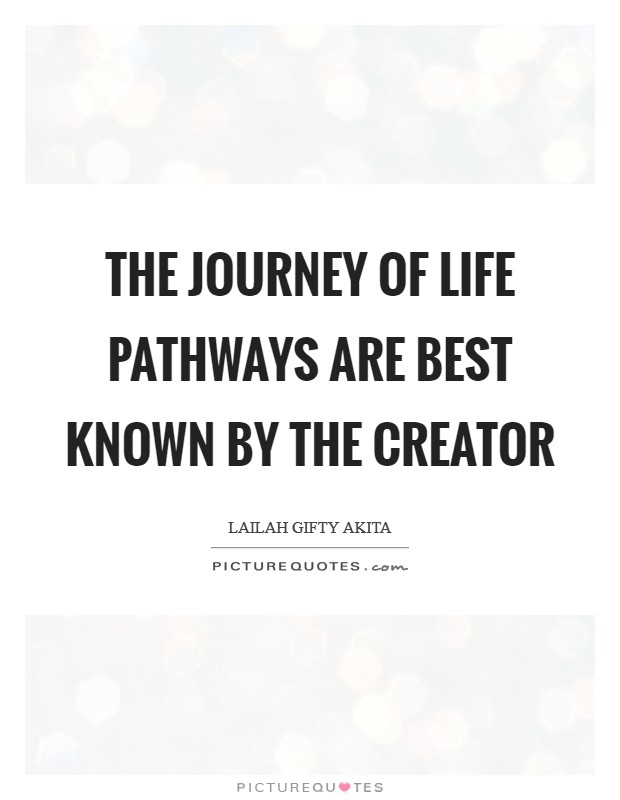 The journey of life pathways are best known by the Creator Picture Quote #1