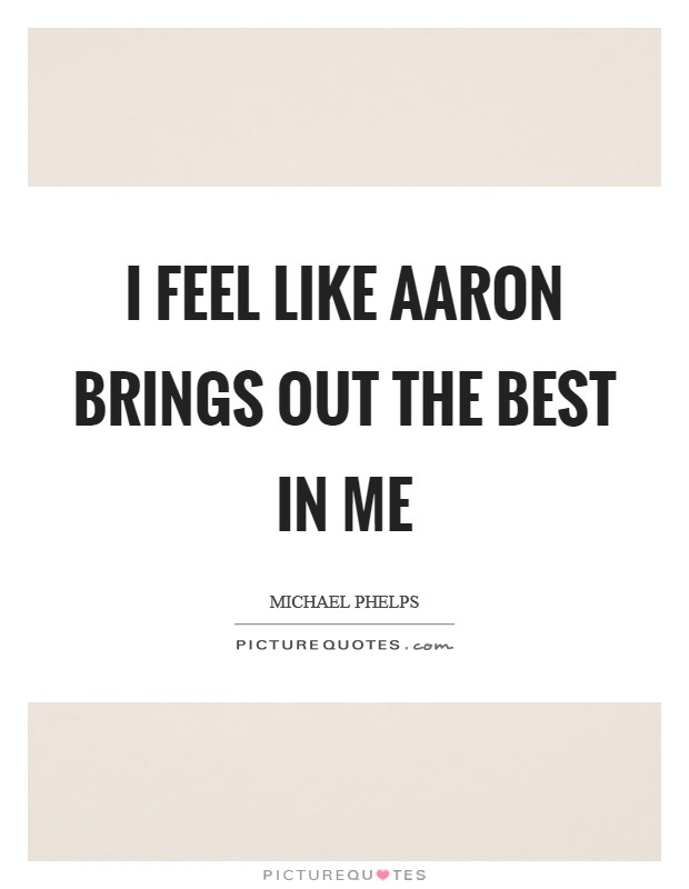 I feel like Aaron brings out the best in me Picture Quote #1