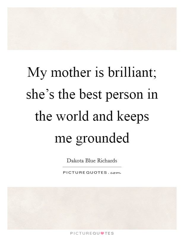 My mother is brilliant; she's the best person in the world and keeps me grounded Picture Quote #1