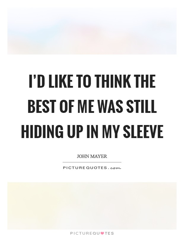 I'd like to think the best of me was still hiding up in my sleeve Picture Quote #1