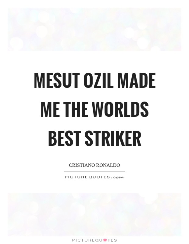 Mesut Ozil made me the worlds best striker Picture Quote #1