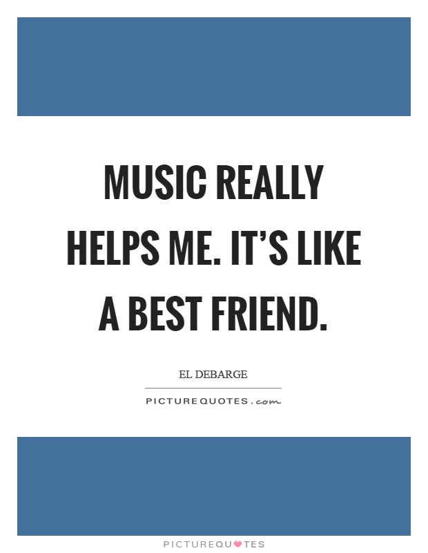 Music really helps me. It's like a best friend Picture Quote #1