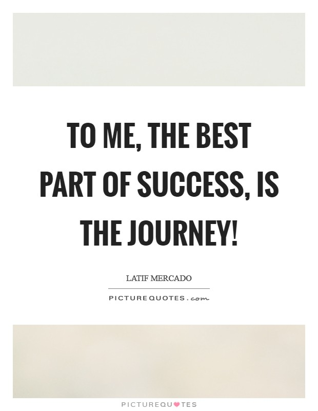 To Me, The Best Part Of Success, Is The Journey! Picture Quote #1