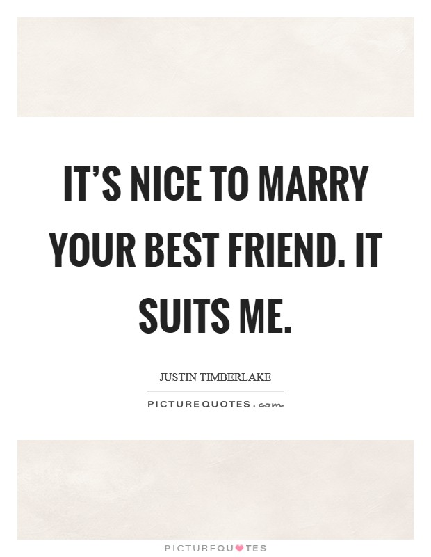 It's nice to marry your best friend. It suits me. Picture Quote #1