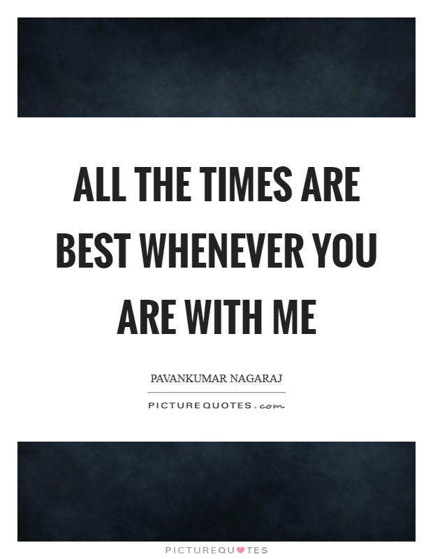 All the times are best whenever you are with me Picture Quote #1