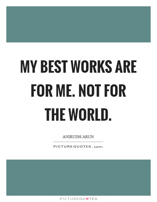 My best works are for me. Not for the world Picture Quote #1